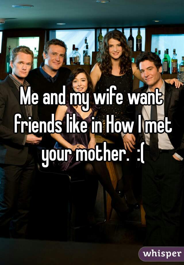 Me and my wife want friends like in How I met your mother.  :(