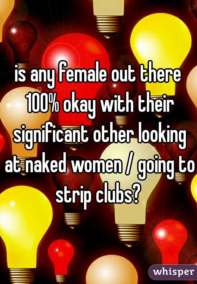 is any female out there 100% okay with their significant other looking at naked women / going to strip clubs?