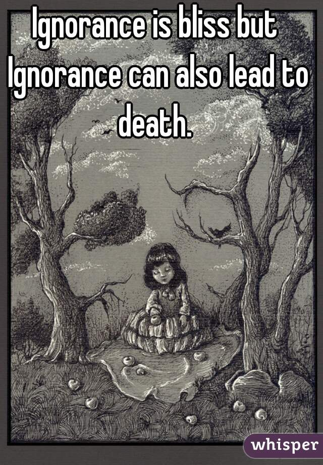 Ignorance is bliss but Ignorance can also lead to death.