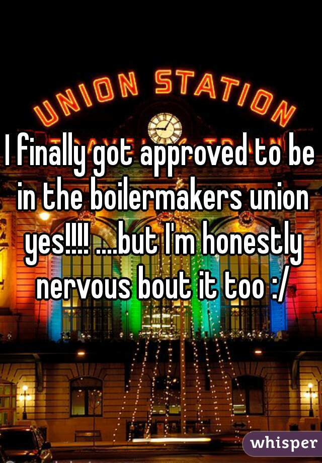 I finally got approved to be in the boilermakers union yes!!!! ....but I'm honestly nervous bout it too :/