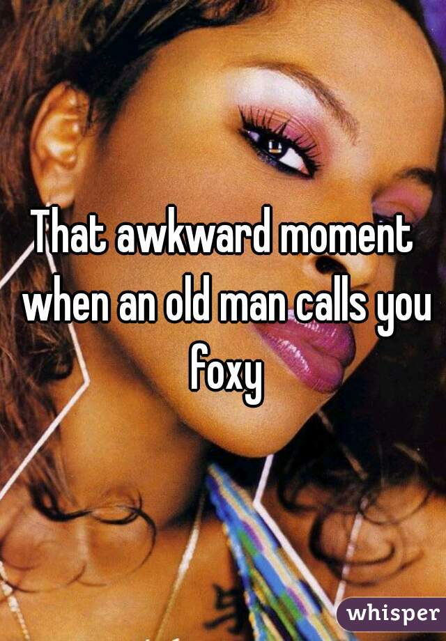 That awkward moment when an old man calls you foxy