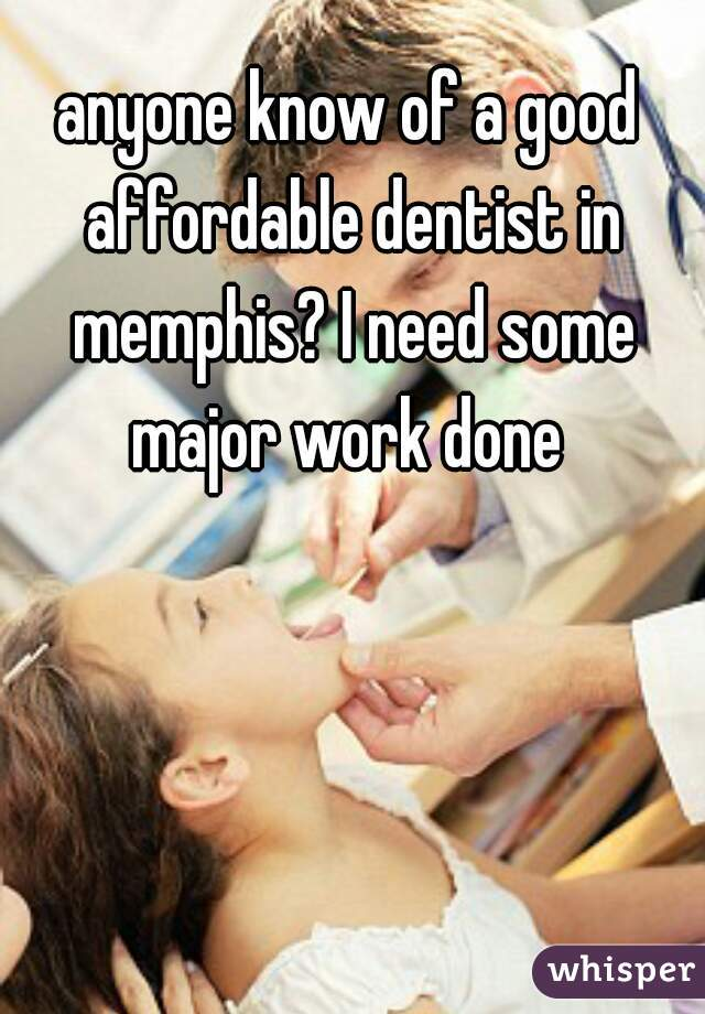 anyone know of a good affordable dentist in memphis? I need some major work done