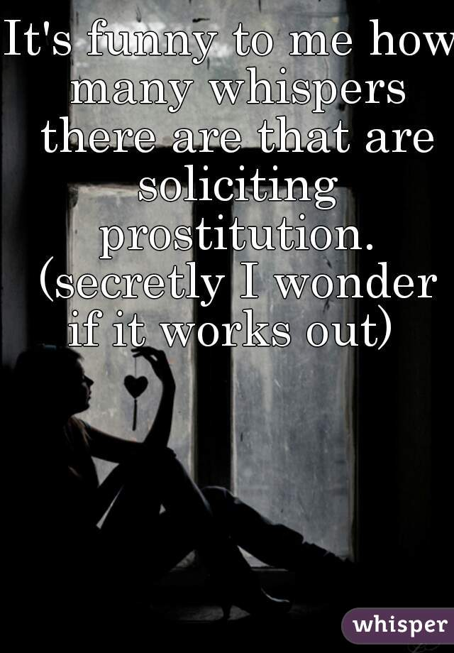 It's funny to me how many whispers there are that are soliciting prostitution. (secretly I wonder if it works out)