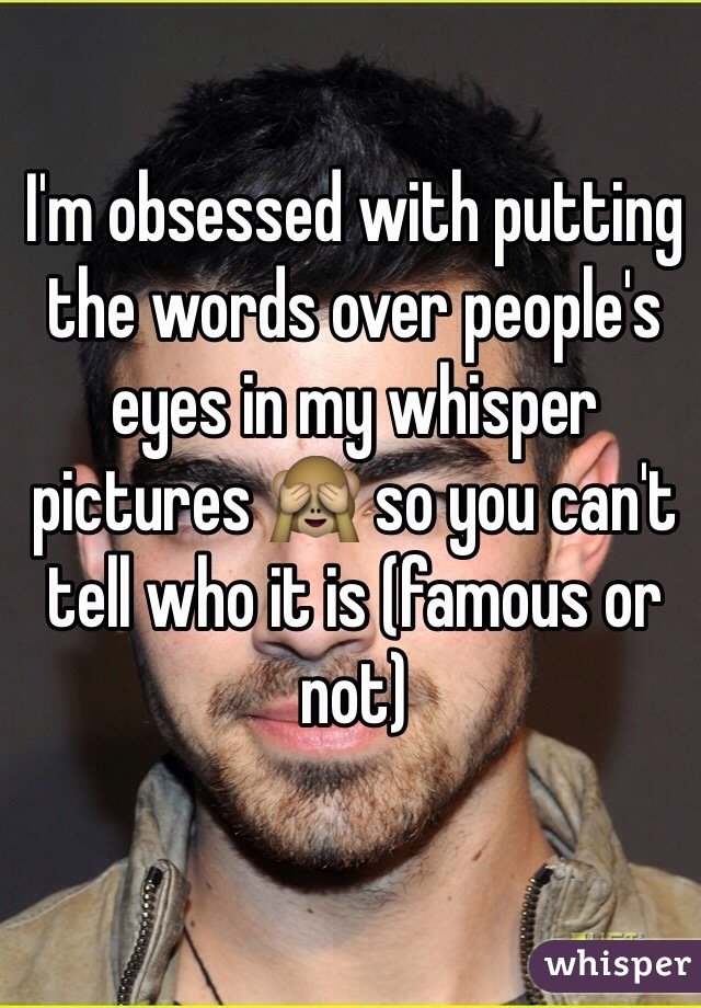 I'm obsessed with putting the words over people's eyes in my whisper pictures 🙈 so you can't tell who it is (famous or not)