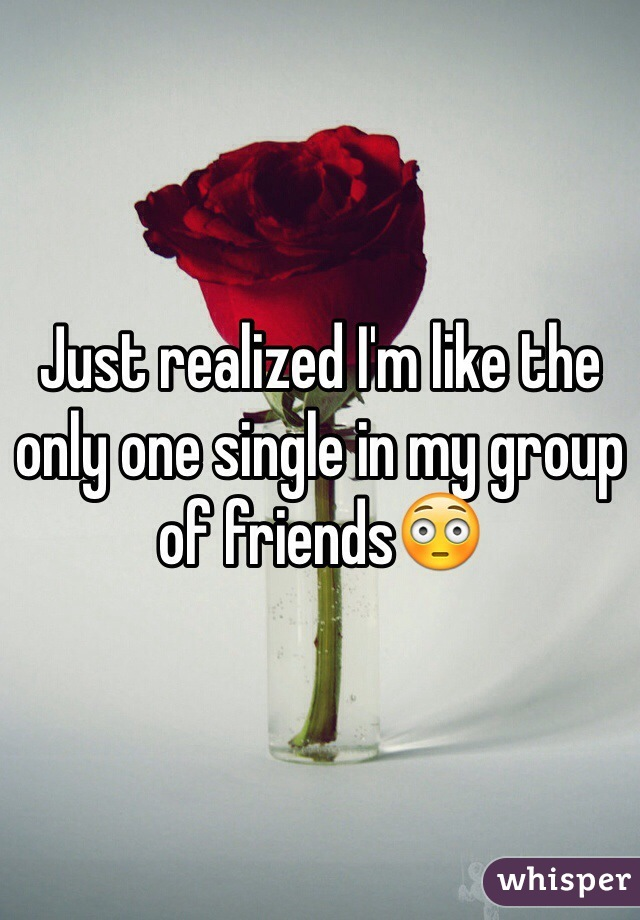 Just realized I'm like the only one single in my group of friends😳