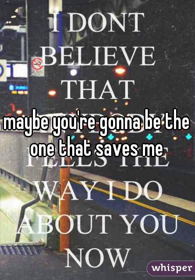 maybe you're gonna be the one that saves me