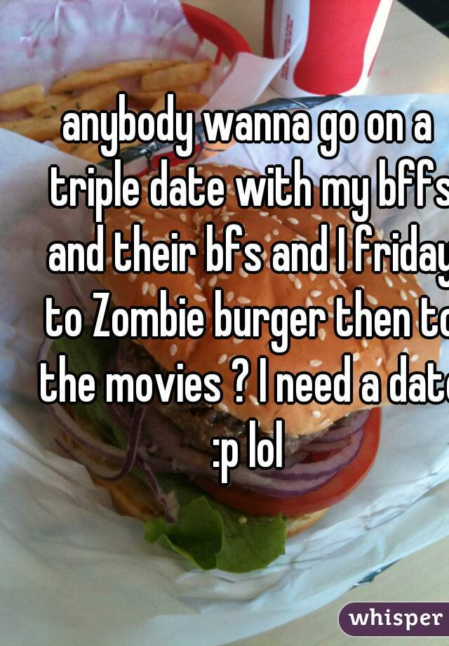 anybody wanna go on a triple date with my bffs and their bfs and I friday to Zombie burger then to the movies ? I need a date :p lol