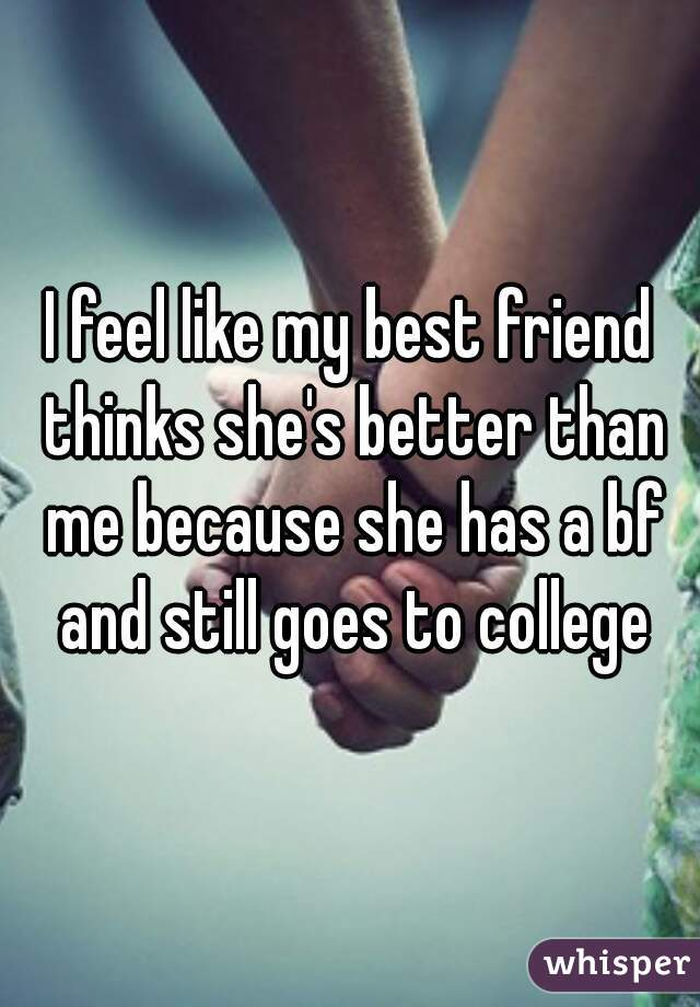 I feel like my best friend thinks she's better than me because she has a bf and still goes to college