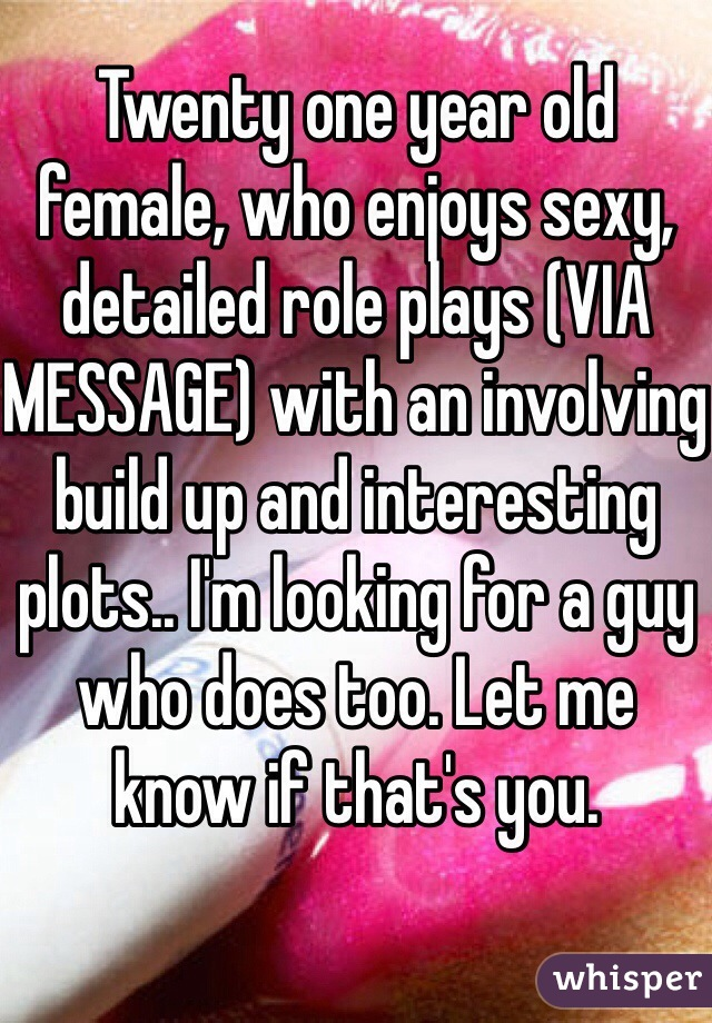 Twenty one year old female, who enjoys sexy, detailed role plays (VIA MESSAGE) with an involving build up and interesting plots.. I'm looking for a guy who does too. Let me know if that's you.