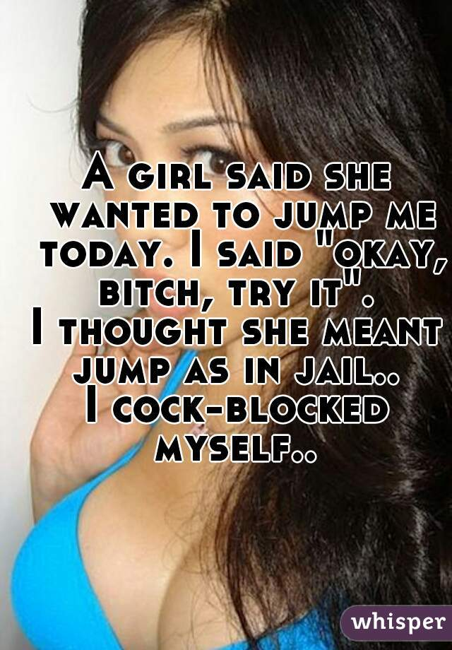 """A girl said she wanted to jump me today. I said """"okay, bitch, try it"""".  I thought she meant jump as in jail..  I cock-blocked myself.."""