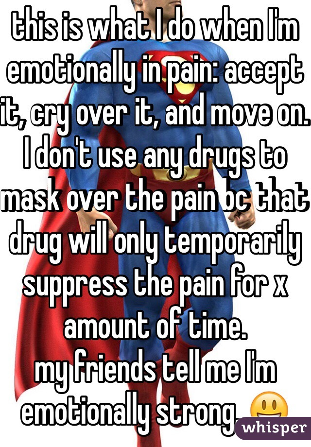 this is what I do when I'm emotionally in pain: accept it, cry over it, and move on. I don't use any drugs to mask over the pain bc that drug will only temporarily suppress the pain for x amount of time.  my friends tell me I'm emotionally strong. 😃