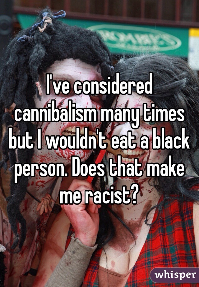 I've considered cannibalism many times but I wouldn't eat a black person. Does that make me racist?