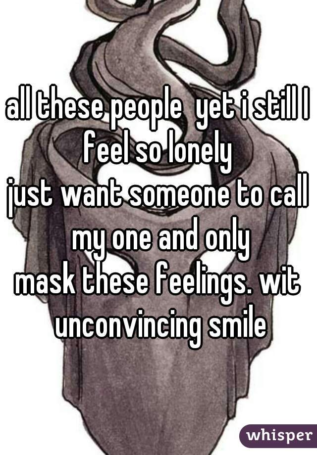 all these people  yet i still I feel so lonely   just want someone to call my one and only  mask these feelings. wit unconvincing smile