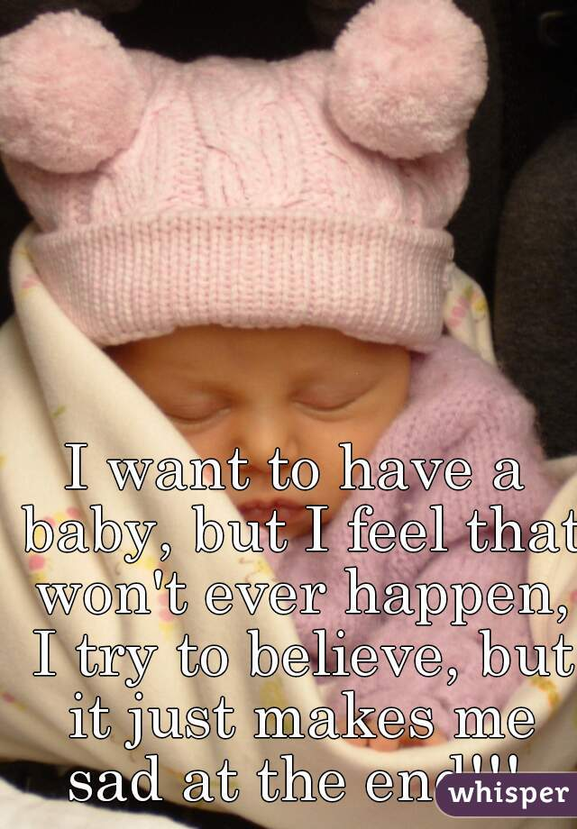 I want to have a baby, but I feel that won't ever happen, I try to believe, but it just makes me sad at the end!!!