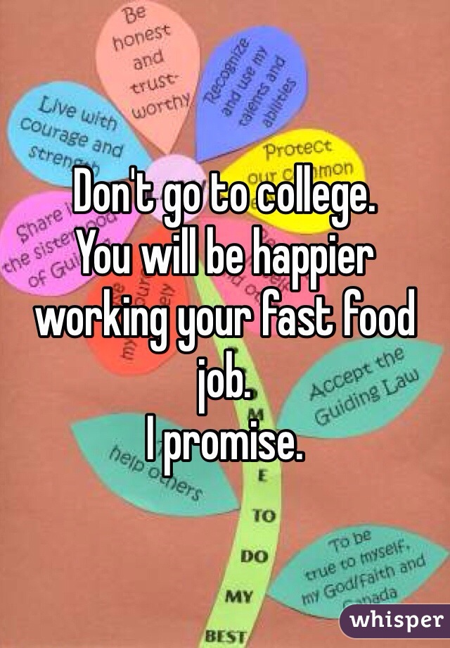 Don't go to college.  You will be happier working your fast food job.  I promise.
