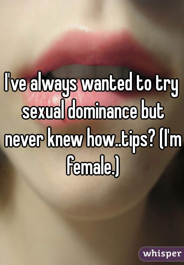 I've always wanted to try sexual dominance but never knew how..tips? (I'm female.)
