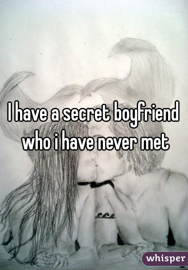 I have a secret boyfriend who i have never met