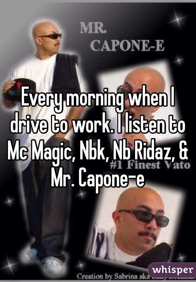 Every morning when I drive to work. I listen to Mc Magic, Nbk, Nb Ridaz, & Mr. Capone-e