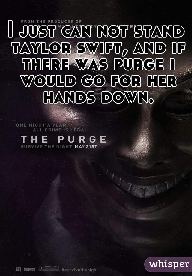 I just can not stand taylor swift, and if there was purge i would go for her hands down.