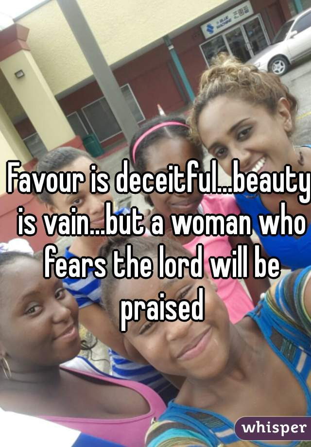 Favour is deceitful...beauty is vain...but a woman who fears the lord will be praised