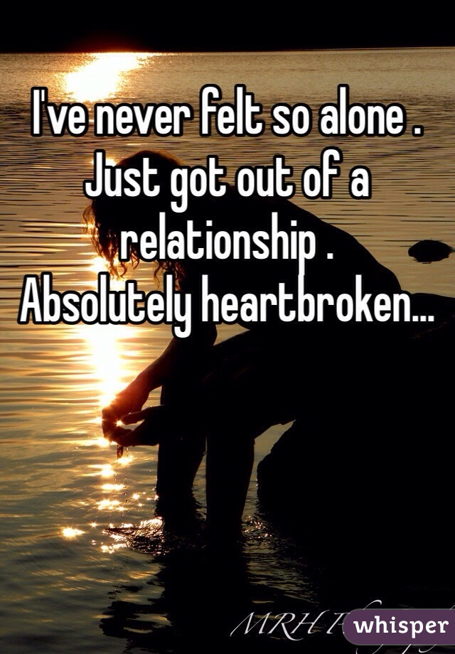 I've never felt so alone .  Just got out of a relationship . Absolutely heartbroken...