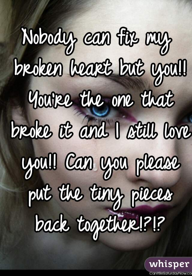 Nobody can fix my broken heart but you!! You're the one that broke it and I still love you!! Can you please put the tiny pieces back together!?!?