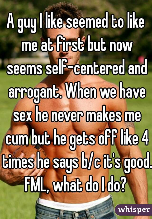 A guy I like seemed to like me at first but now seems self-centered and arrogant. When we have sex he never makes me cum but he gets off like 4 times he says b/c it's good. FML, what do I do?