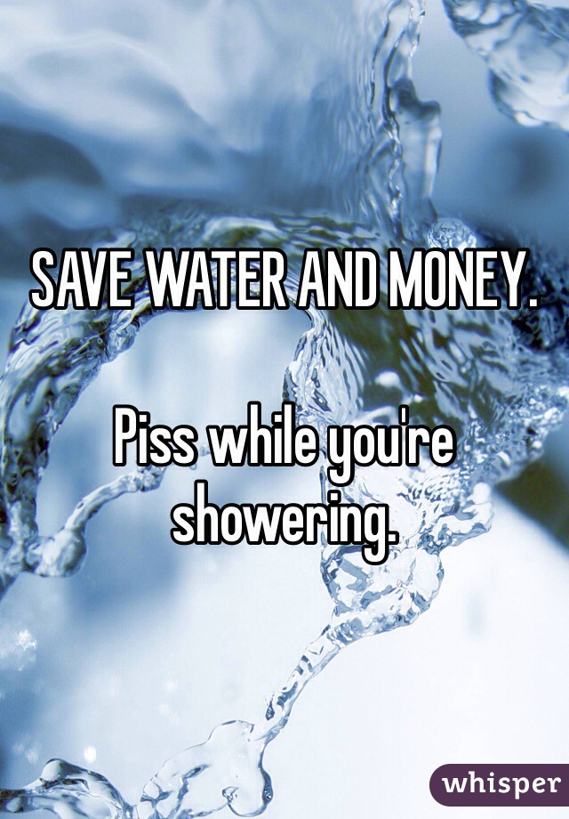 SAVE WATER AND MONEY.   Piss while you're showering.