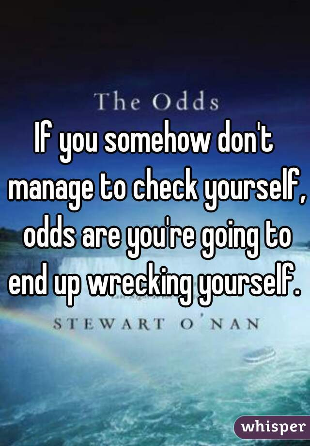 If you somehow don't manage to check yourself, odds are you're going to end up wrecking yourself.