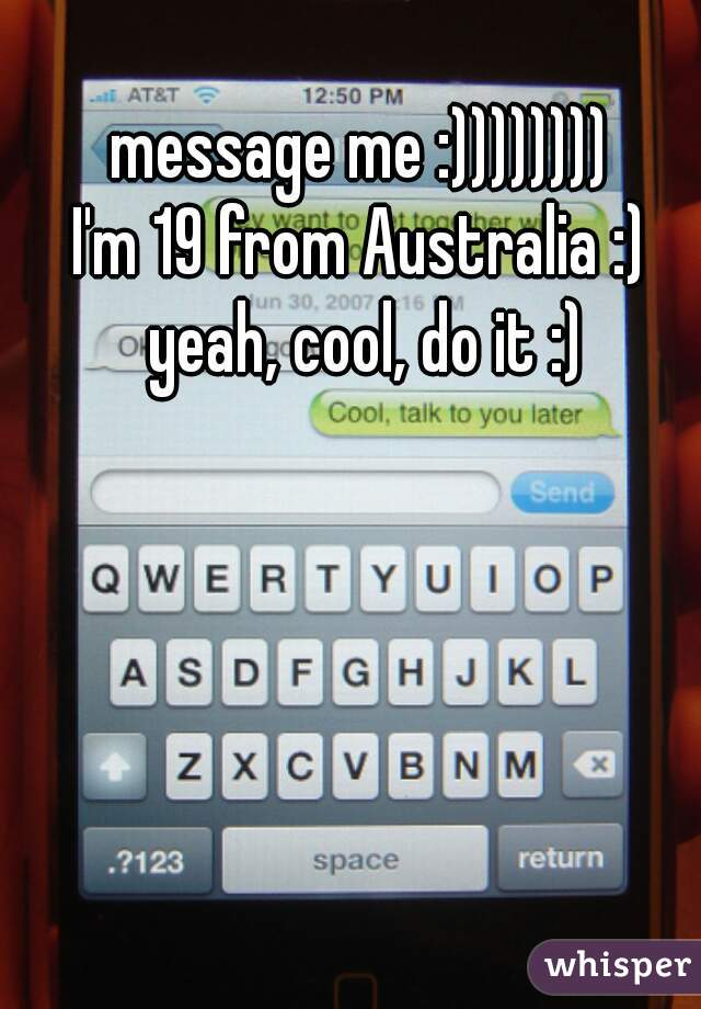 message me :))))))))  I'm 19 from Australia :)  yeah, cool, do it :)