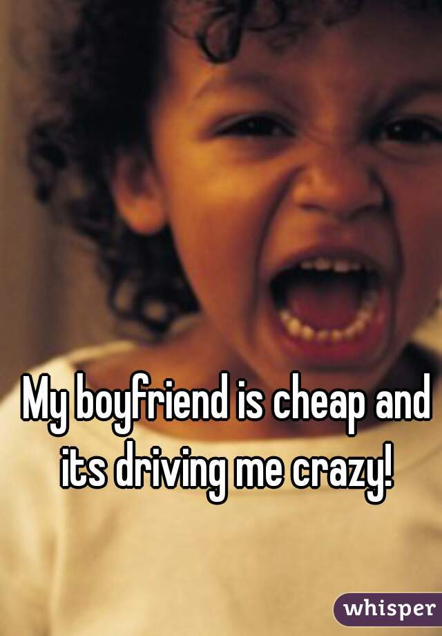 My boyfriend is cheap and its driving me crazy!