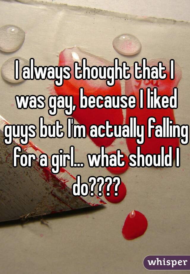 I always thought that I was gay, because I liked guys but I'm actually falling for a girl... what should I do????