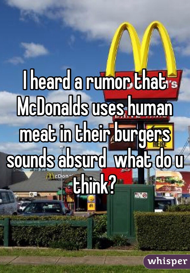I heard a rumor that McDonalds uses human meat in their burgers sounds absurd  what do u think?