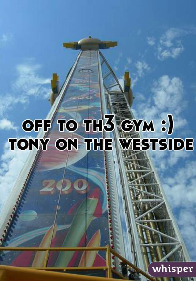 off to th3 gym :) tony on the westside