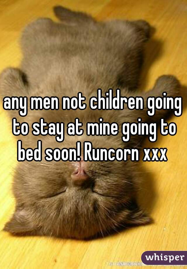 any men not children going to stay at mine going to bed soon! Runcorn xxx