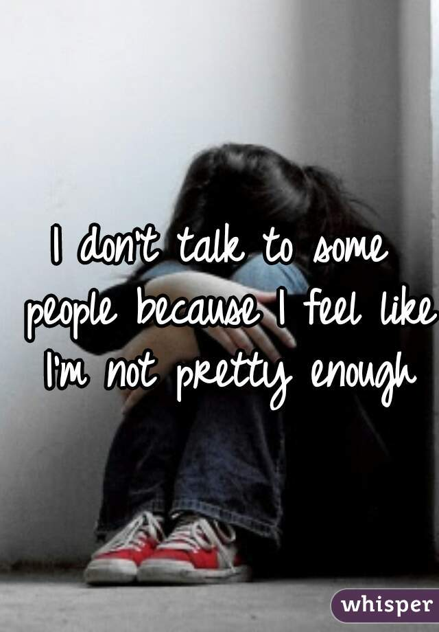 I don't talk to some people because I feel like I'm not pretty enough