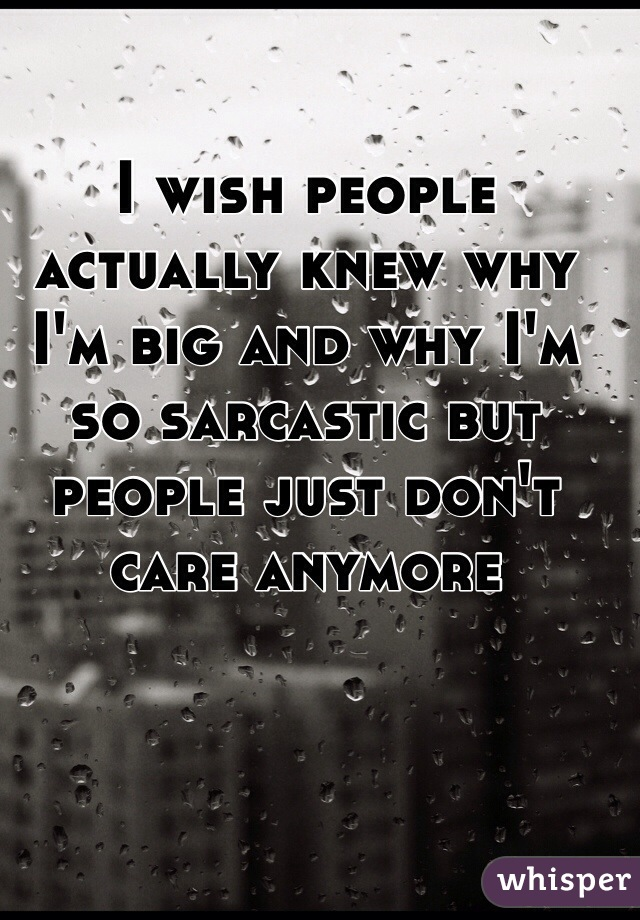 I wish people actually knew why I'm big and why I'm so sarcastic but people just don't care anymore