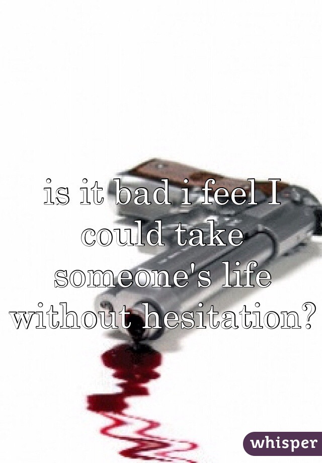 is it bad i feel I could take someone's life without hesitation?