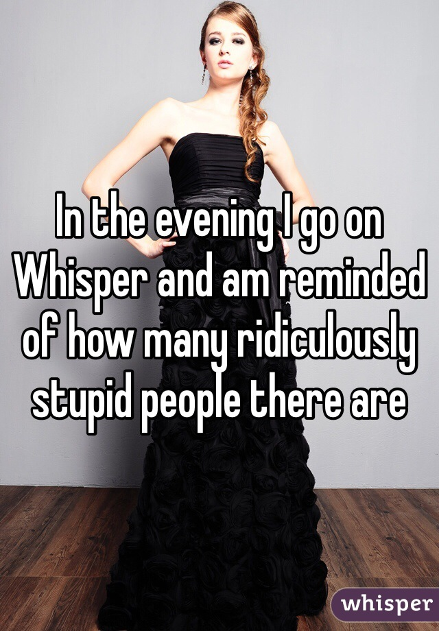 In the evening I go on Whisper and am reminded of how many ridiculously stupid people there are