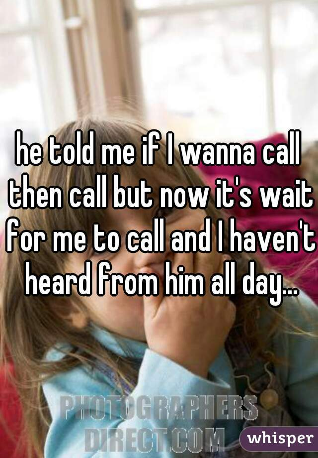 he told me if I wanna call then call but now it's wait for me to call and I haven't heard from him all day...