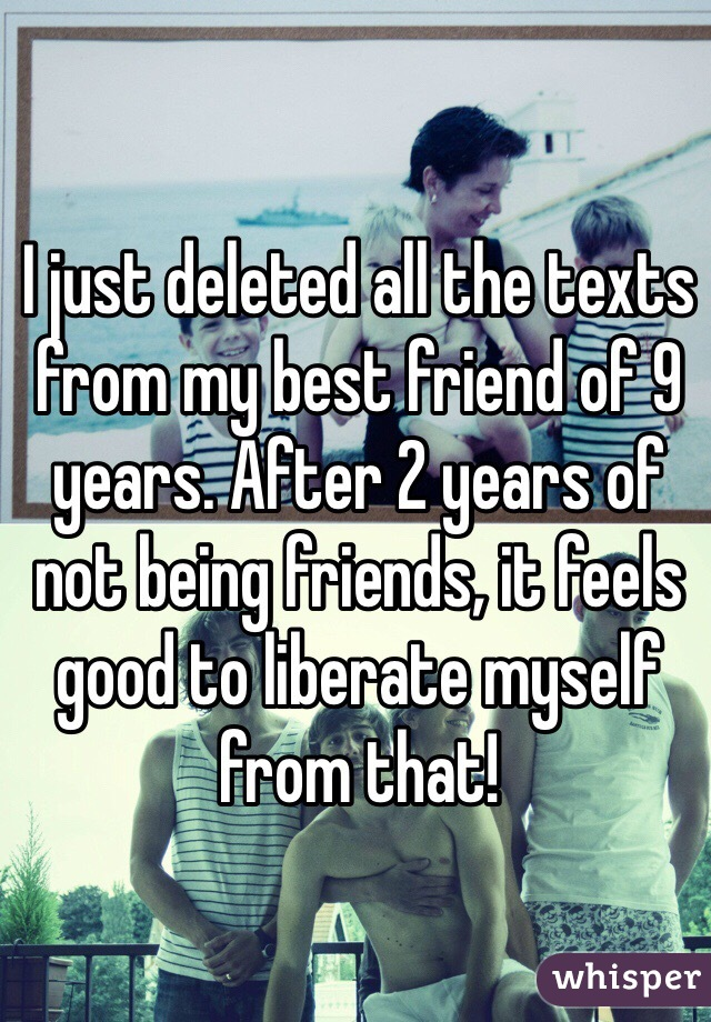I just deleted all the texts from my best friend of 9 years. After 2 years of not being friends, it feels good to liberate myself from that!