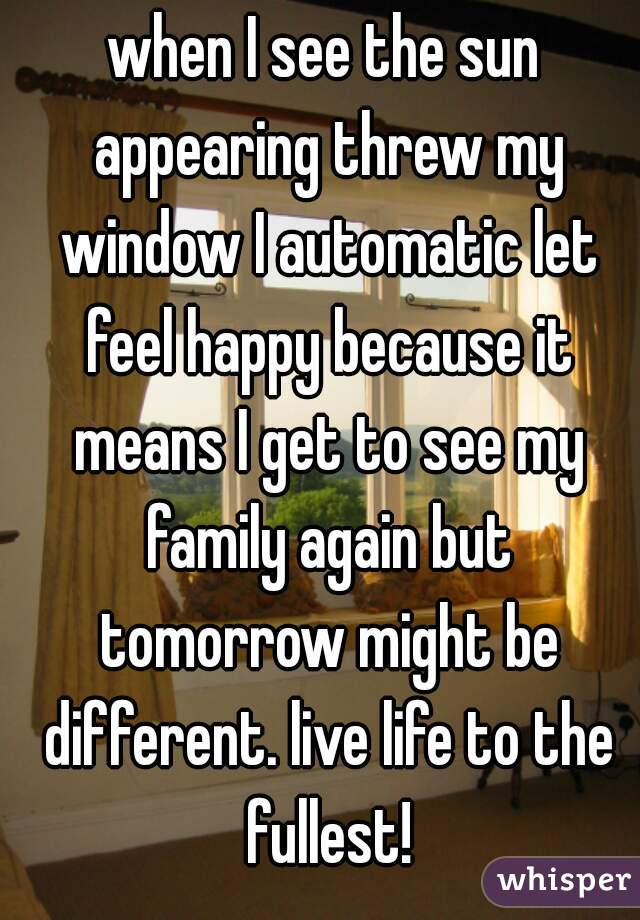 when I see the sun appearing threw my window I automatic let feel happy because it means I get to see my family again but tomorrow might be different. live life to the fullest!