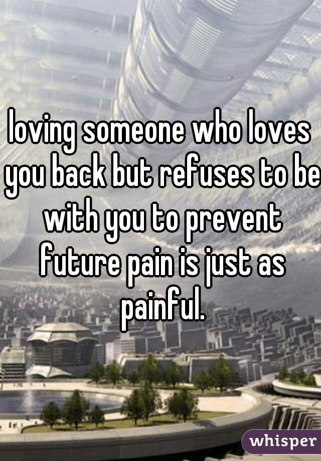 loving someone who loves you back but refuses to be with you to prevent future pain is just as painful.