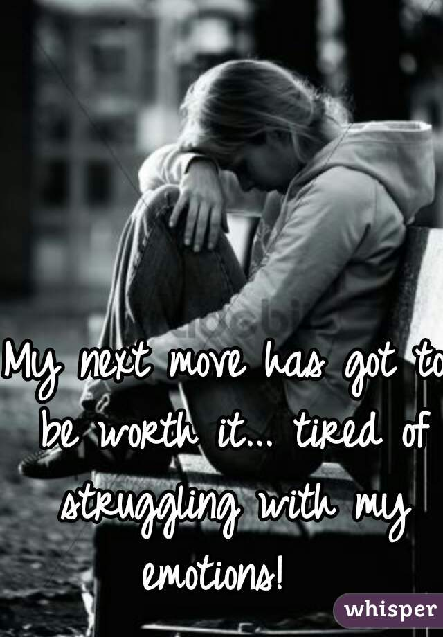 My next move has got to be worth it... tired of struggling with my emotions!