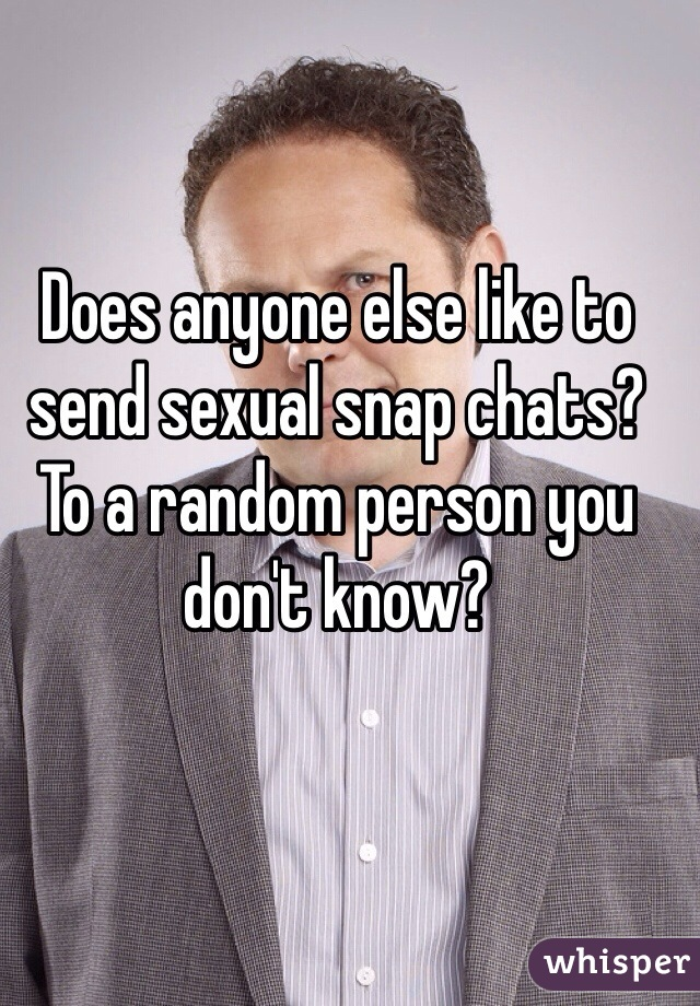 Does anyone else like to send sexual snap chats? To a random person you don't know?