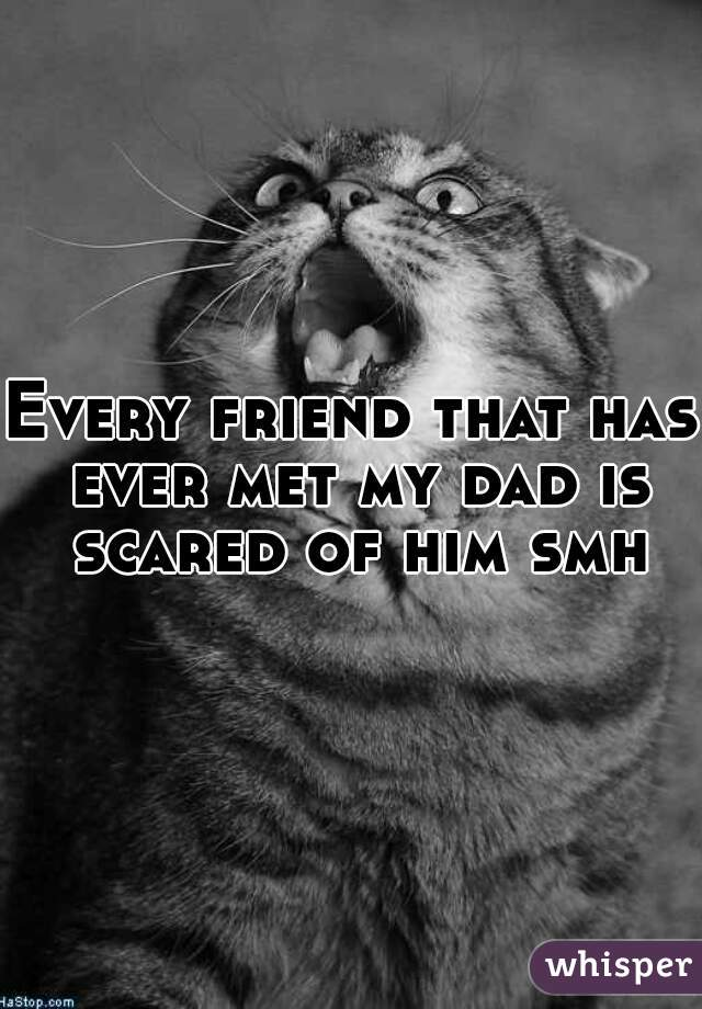 Every friend that has ever met my dad is scared of him smh