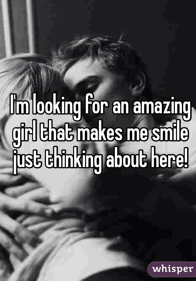I'm looking for an amazing girl that makes me smile just thinking about here!