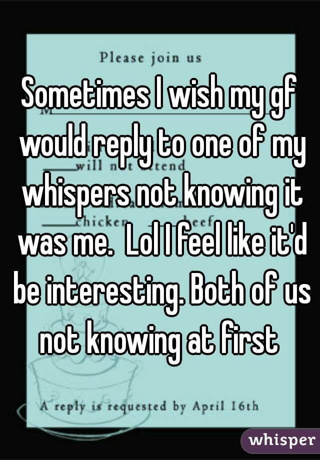 Sometimes I wish my gf would reply to one of my whispers not knowing it was me.  Lol I feel like it'd be interesting. Both of us not knowing at first