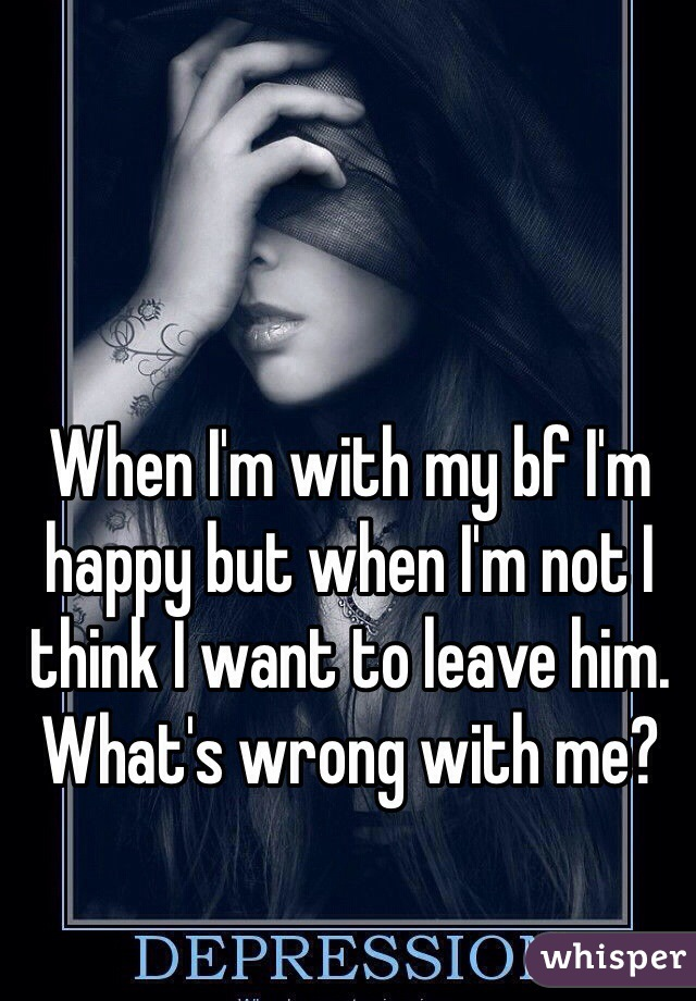 When I'm with my bf I'm happy but when I'm not I think I want to leave him. What's wrong with me?