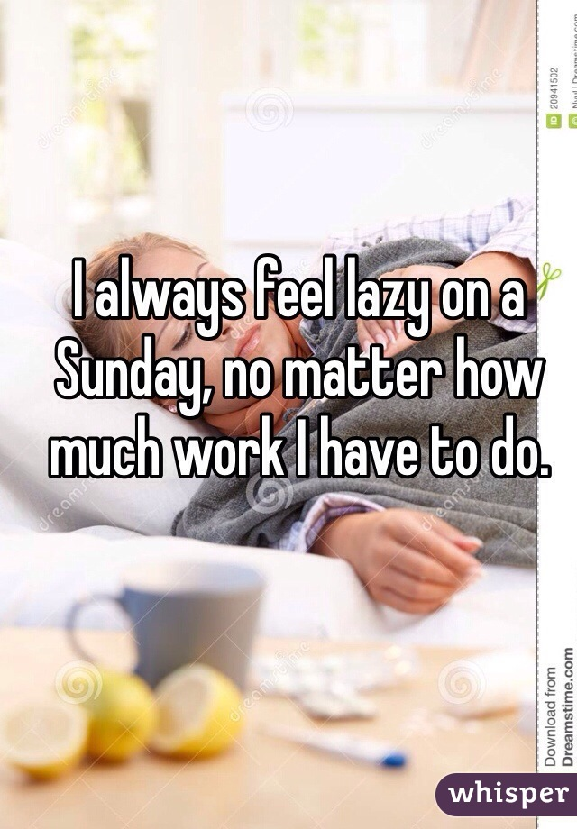 I always feel lazy on a Sunday, no matter how much work I have to do.